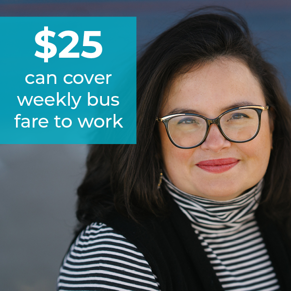 women in glasses smiling with text $25 can cover weekly bus fare to work